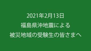 2021年2月13日 福島県沖地震による被災地域の受験生の皆さまへ