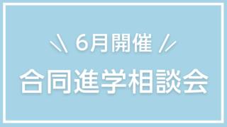 【6月開催】合同進学相談会